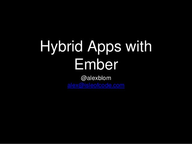 Hybrid Apps with Ember @alexblom alex@isleofcode.com