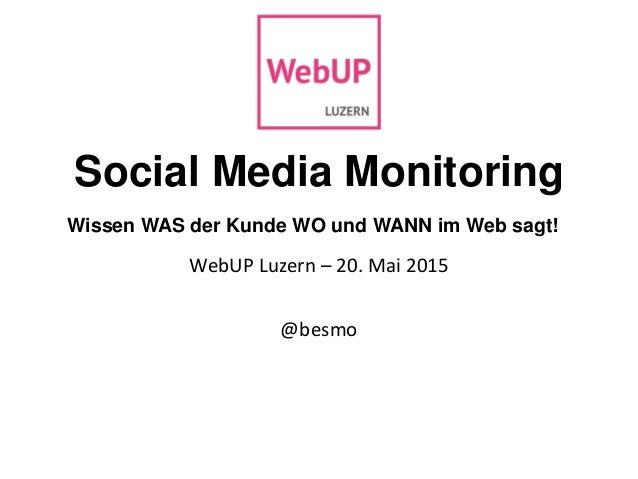 Social Media Monitoring Wissen WAS der Kunde WO und WANN im Web sagt! WebUP Luzern – 20. Mai 2015 @besmo