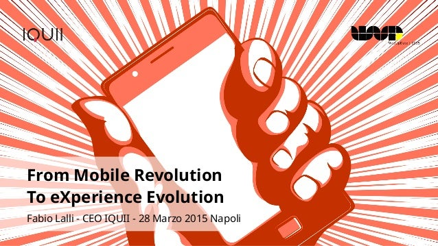 From Mobile Revolution To eXperience Evolution Fabio Lalli - CEO IQUII - 28 Marzo 2015 Napoli