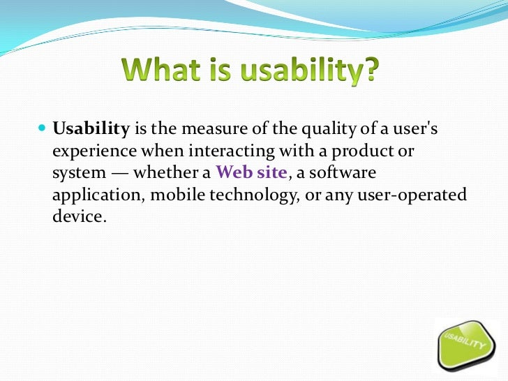  Usability is the measure of the quality of a users  experience when interacting with a product or  system — whether a We...