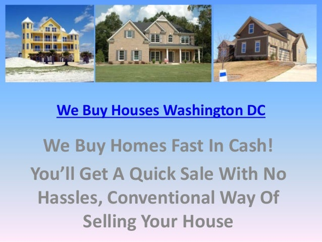We Buy Houses Washington DC We Buy Homes Fast In Cash! You'll Get A Quick Sale With No Hassles, Conventional Way Of Sellin...