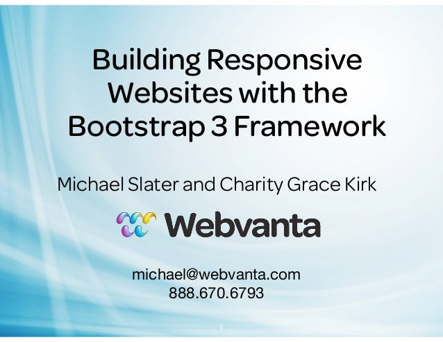 Building Responsive Websites with the Bootstrap 3 Framework Michael Slater and Charity Grace Kirk  michael@webvanta.com 88...