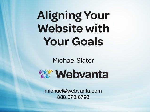 Aligning Your Website with Your Goals Michael Slater michael@webvanta.com 888.670.6793 1