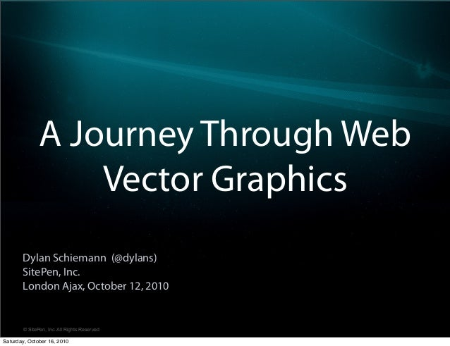 © SitePen, Inc. All Rights Reserved A Journey Through Web Vector Graphics Dylan Schiemann (@dylans) SitePen, Inc. London A...