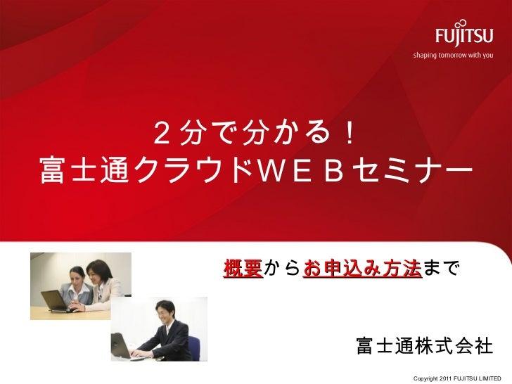 2分で分かる!富士通クラウドWEBセミナー     概要からお申込み方法まで     概要  お申込み方法           富士通株式会社              Copyright 2011 FUJITSU LIMITED