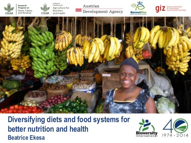 Diversifying diets and food systems for better nutrition and health Beatrice Ekesa