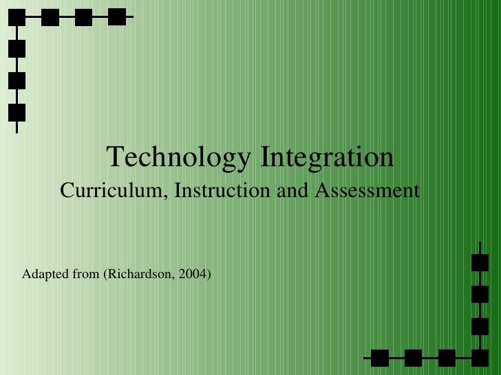 Technology Integration Curriculum, Instruction and Assessment Adapted from (Richardson, 2004)