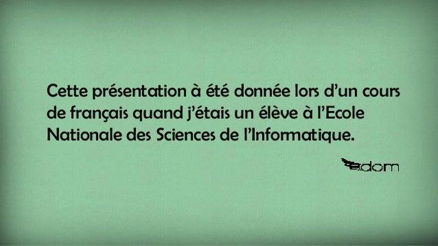 Cette présentation à été donnée lors d'un cours de français quand j'étais un élève à l'Ecole Nationale des Sciences de l'I...