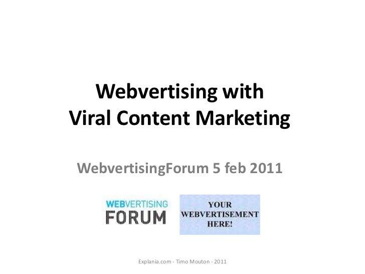 Webvertising with <br />Viral Content Marketing<br />WebvertisingForum 5 feb 2011<br />Explania.com - Timo Mouton - 2011<b...