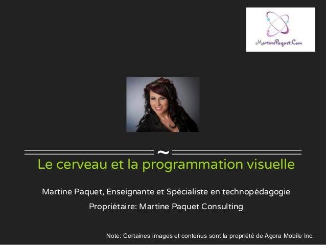 ~Le cerveau et la programmation visuelle Martine Paquet, Enseignante et Spécialiste en technopédagogie Propriétaire: Marti...