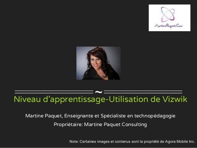 ~Niveau d'apprentissage-Utilisation de Vizwik Martine Paquet, Enseignante et Spécialiste en technopédagogie Propriétaire: ...