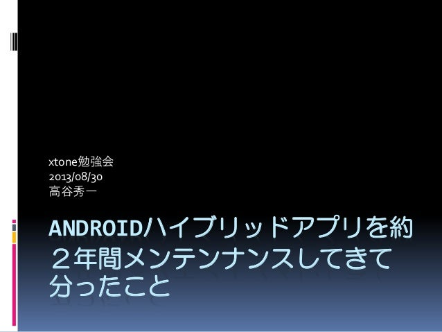 ANDROIDハイブリッドアプリを約 2年間メンテンナンスしてきて 分ったこと xtone勉強会 2013/08/30 高谷秀一