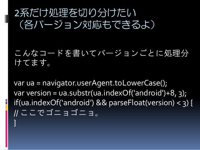 2系だけ処理を切り分けたい (各バージョン対応もできるよ) こんなコードを書いてバージョンごとに処理分 けてます。 var ua = navigator.userAgent.toLowerCase(); var version = ua.sub...