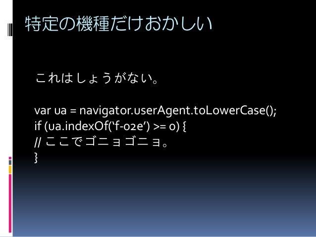特定の機種だけおかしい これはしょうがない。 var ua = navigator.userAgent.toLowerCase(); if (ua.indexOf('f-02e') >= 0) { // ここでゴニョゴニョ。 }