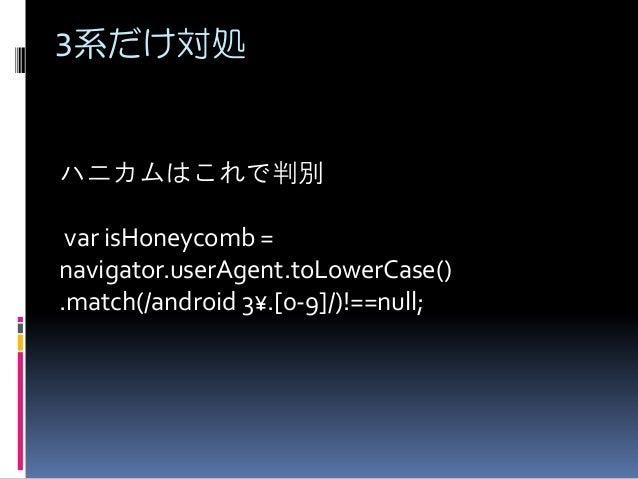 3系だけ対処 ハニカムはこれで判別 var isHoneycomb = navigator.userAgent.toLowerCase() .match(/android 3¥.[0-9]/)!==null;