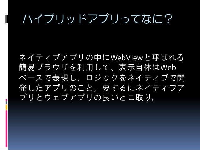ハイブリッドアプリってなに? ネイティブアプリの中にWebViewと呼ばれる 簡易ブラウザを利用して、表示自体はWeb ベースで表現し、ロジックをネイティブで開 発したアプリのこと。要するにネイティブア プリとウェブアプリの良いとこ取り。
