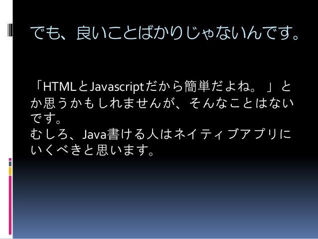 でも、良いことばかりじゃないんです。 「HTMLとJavascriptだから簡単だよね。 」と か思うかもしれませんが、そんなことはない です。 むしろ、Java書ける人はネイティブアプリに いくべきと思います。