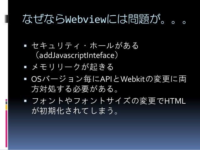 なぜならWebviewには問題が。。。  セキュリティ・ホールがある (addJavascriptInteface)  メモリリークが起きる  OSバージョン毎にAPIとWebkitの変更に両 方対処する必要がある。  フォントやフォン...