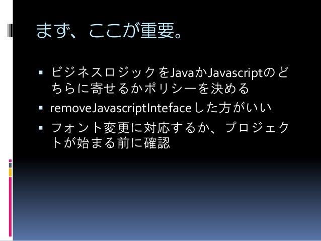 まず、ここが重要。  ビジネスロジックをJavaかJavascriptのど ちらに寄せるかポリシーを決める  removeJavascriptIntefaceした方がいい  フォント変更に対応するか、プロジェク トが始まる前に確認