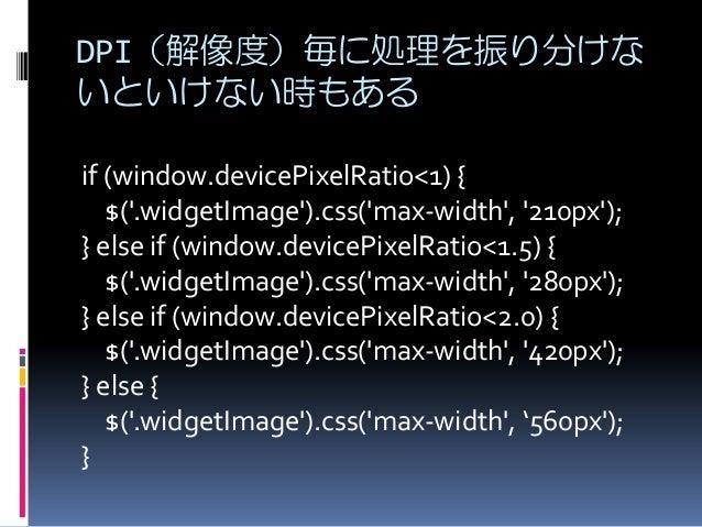 DPI(解像度)毎に処理を振り分けな いといけない時もある if (window.devicePixelRatio<1) { $('.widgetImage').css('max-width', '210px'); } else if (win...