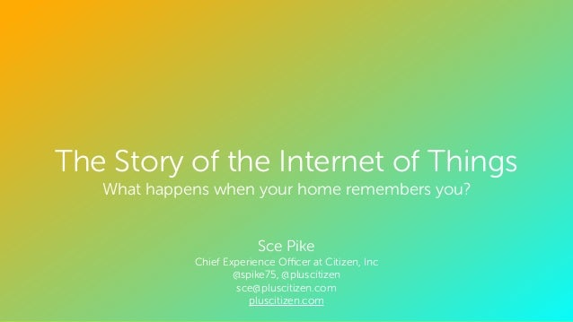 CONFIDENTIAL. ALL RIGHTS RESERVED. © The Story of the Internet of Things What happens when your home remembers you? ! ! Sc...