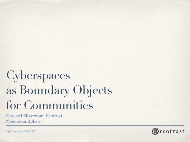 Cyberspacesas Boundary Objectsfor CommunitiesHoward Silverman, Ecotrust@peopleandplaceWebVisions 26MAY11