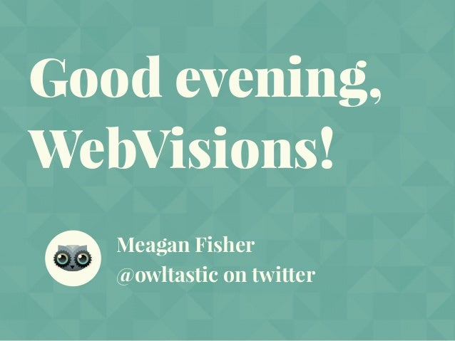 Good evening, WebVisions! Meagan Fisher @owltastic on twitter