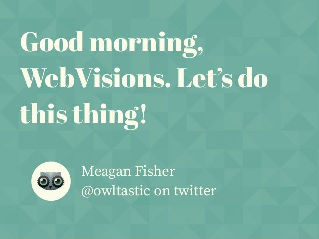 Good morning, WebVisions. Let's do this thing! Meagan Fisher @owltastic on twitter