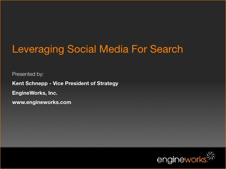 Leveraging Social Media For Search  Presented by: Kent Schnepp - Vice President of Strategy EngineWorks, Inc. www.enginewo...