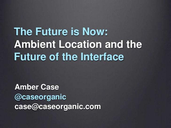 The Future is Now:Ambient Location and theFuture of the InterfaceAmber Case@caseorganiccase@caseorganic.com