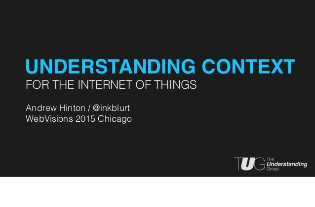 FOR THE INTERNET OF THINGS Andrew Hinton / @inkblurt WebVisions 2015 Chicago UNDERSTANDING CONTEXT