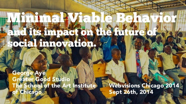 Minimal Viable Behavior  and its impact on the future of  social innovation.  Webvisions Chicago 2014  Sept 26th, 2014  Fe...