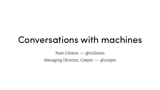 Conversations with machines Nate Clinton — @nclinton  Managing Director, Cooper — @cooper