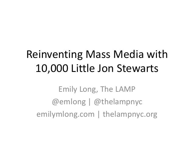 Reinventing Mass Media with 10,000 Little Jon Stewarts Emily Long, The LAMP @emlong | @thelampnyc emilymlong.com | thelamp...