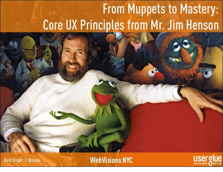 From Muppets to Mastery:                      Core UX Principles from Mr. Jim HensonRuss Unger | @russu             WebVis...