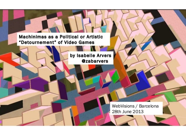 """Machinimas as a Political or Artistic """"Detournement"""" of Video Games by Isabelle Arvers @zabarvers WebVisions / Barcelona 2..."""