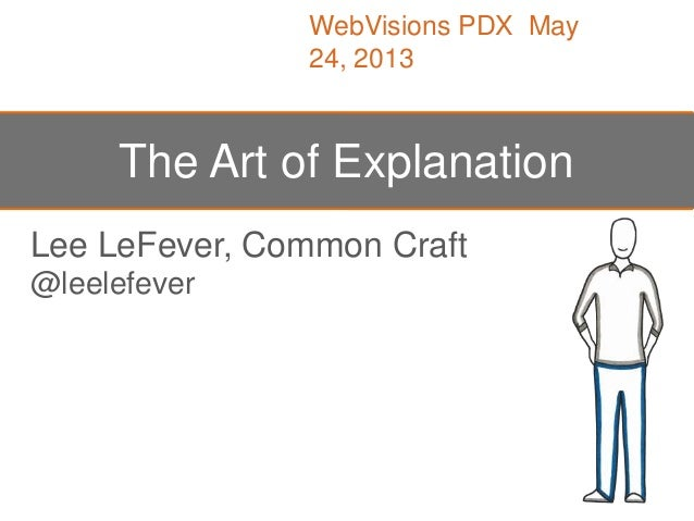 Lee LeFever, Common Craft@leelefeverThe Art of ExplanationWebVisions PDX May24, 2013
