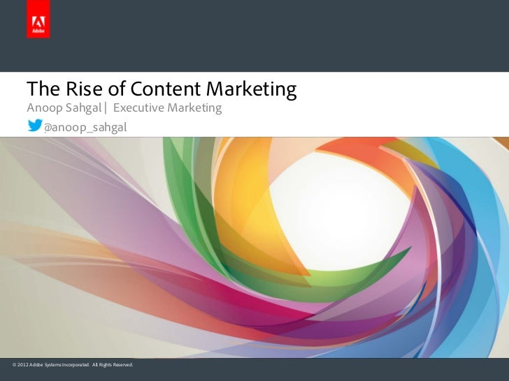 The Rise of Content Marketing      Anoop Sahgal | Executive Marketing             @anoop_sahgal© 2012 Adobe Systems Incorp...