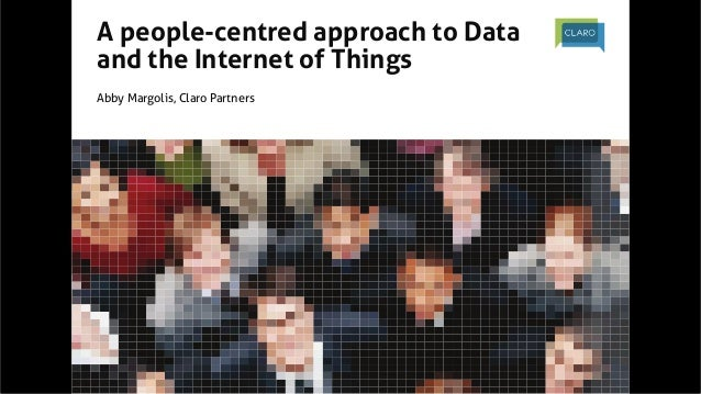 A people-centred approach to Data and the Internet of Things  Abby Margolis, Claro Partners