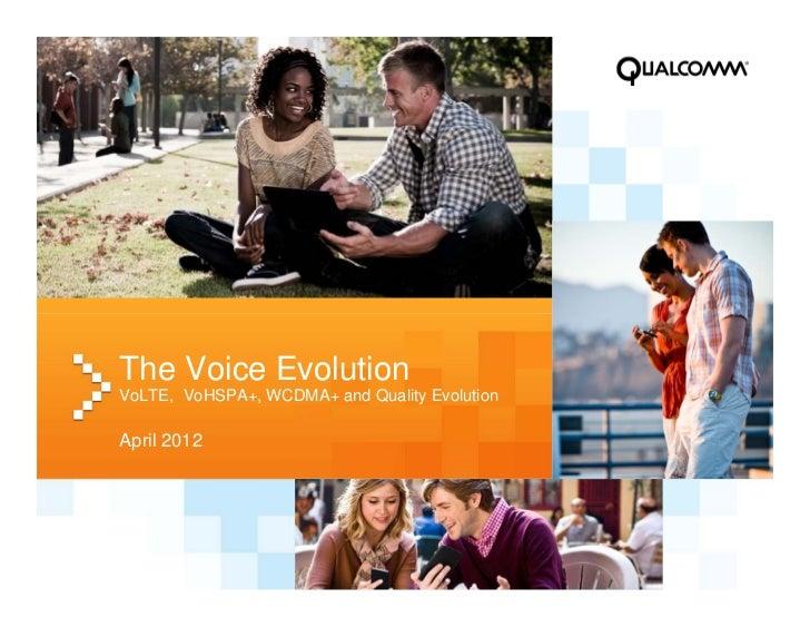 The Voice EvolutionVoLTE, VoHSPA+, WCDMA+ and Quality EvolutionApril 2012