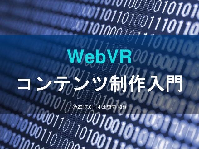@2017.01.14 比留間 和也 WebVR コンテンツ制作入門