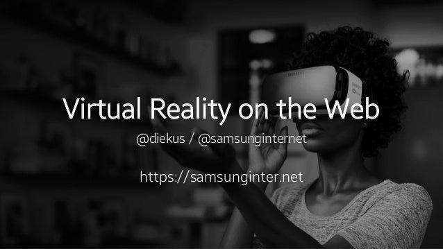 Virtual Reality on the Web @diekus / @samsunginternet https://samsunginter.net