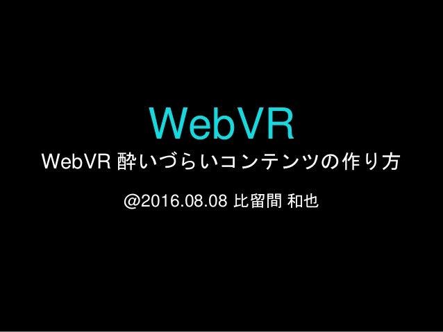 WebVR WebVR 酔いづらいコンテンツの作り方 @2016.08.08 比留間 和也