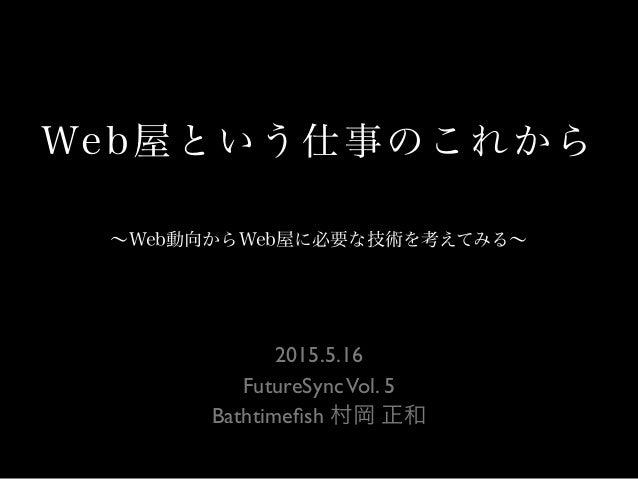 Web屋という仕事のこれから 2015.5.16 FutureSyncVol. 5 Bathtimefish 村岡 正和 ∼Web動向からWeb屋に必要な技術を考えてみる∼