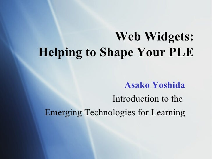 Web Widgets: Helping to Shape Your PLE Asako Yoshida Introduction to the  Emerging Technologies for Learning