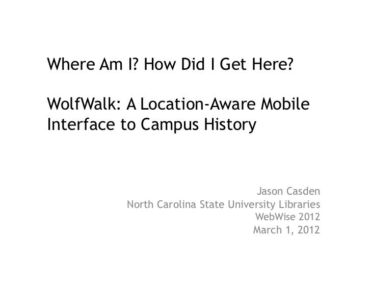 Where Am I? How Did I Get Here?WolfWalk: A Location-Aware MobileInterface to Campus History                               ...