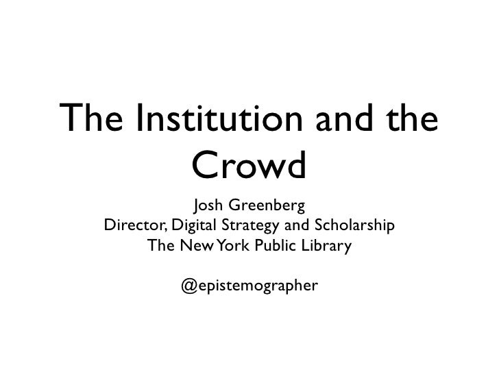 The Institution and the         Crowd                Josh Greenberg   Director, Digital Strategy and Scholarship         T...