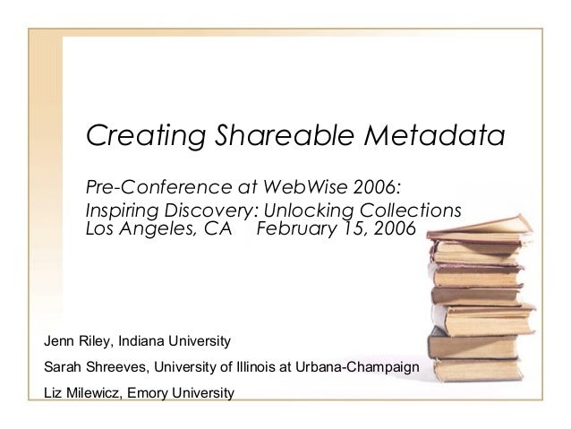 Creating Shareable Metadata Pre-Conference at WebWise 2006: Inspiring Discovery: Unlocking Collections Los Angeles, CA Feb...