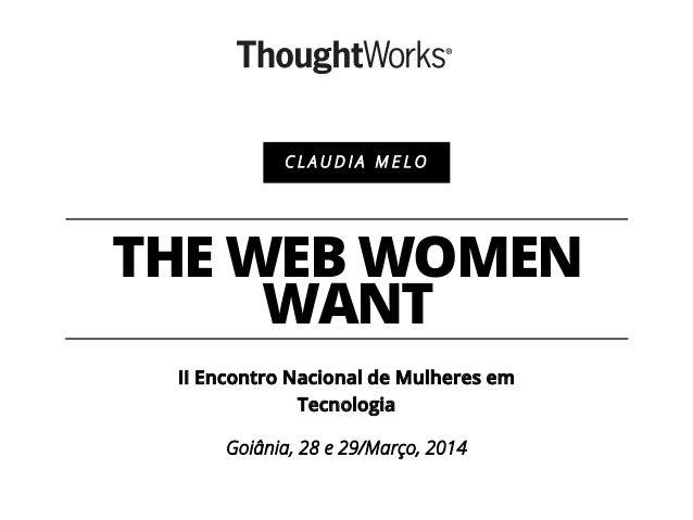 THE WEB WOMEN WANT II Encontro Nacional de Mulheres em Tecnologia Goiânia, 28 e 29/Março, 2014 C L A U D I A M E L O