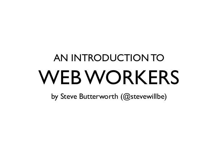 AN INTRODUCTION TOWEB WORKERSby Steve Butterworth (@stevewillbe)